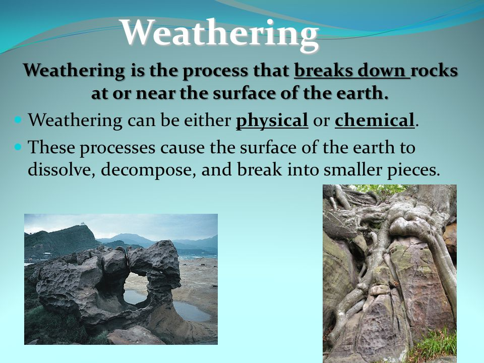 Weathering Weathering is the process that breaks down rocks at or near the surface of the earth. Weathering can be either physical or chemical.