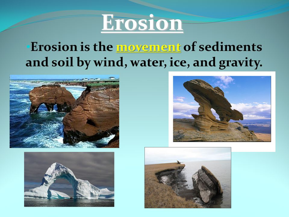 Erosion Erosion is the movement of sediments and soil by wind, water, ice, and gravity.