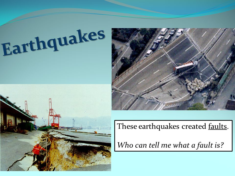 Earthquakes These earthquakes created faults.