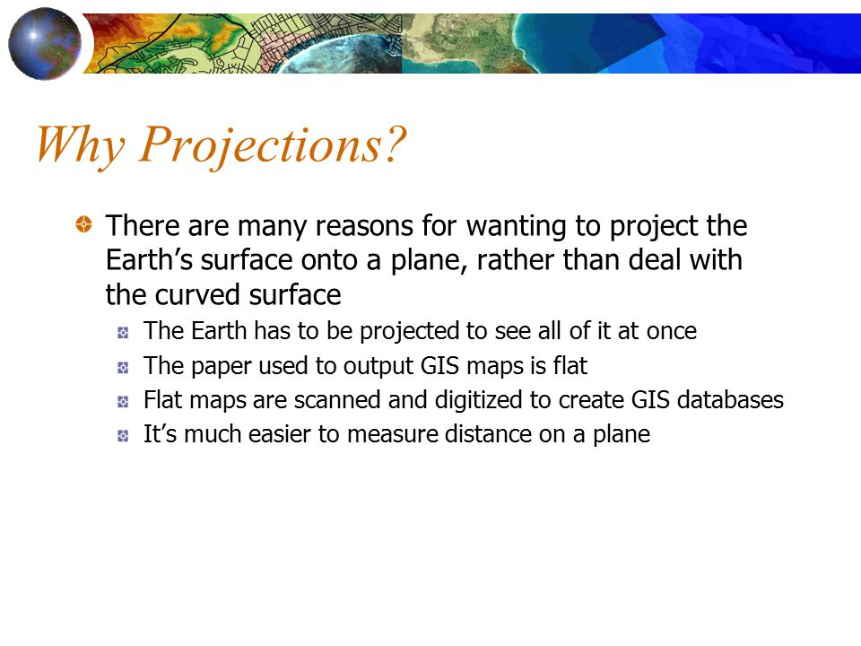 Why Projections There are many reasons for wanting to project the Earth's surface onto a plane, rather than deal with the curved surface.