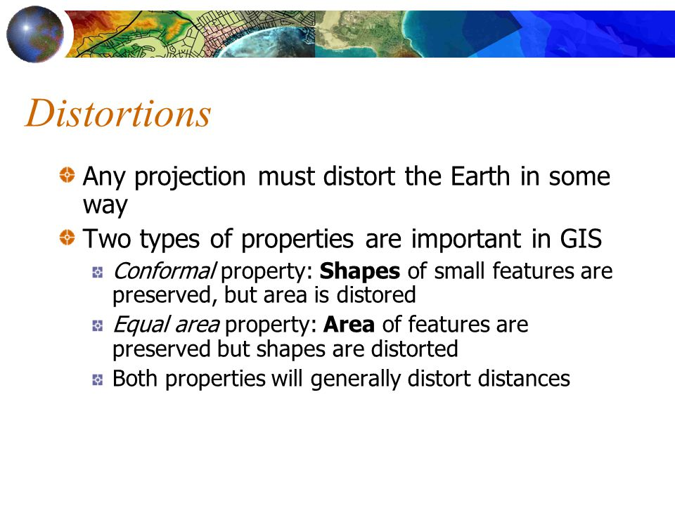 Distortions Any projection must distort the Earth in some way