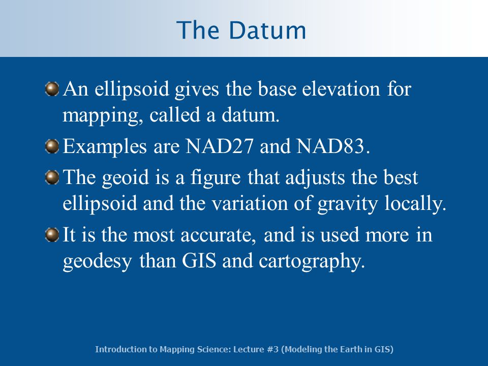 The Datum An ellipsoid gives the base elevation for mapping, called a datum. Examples are NAD27 and NAD83.