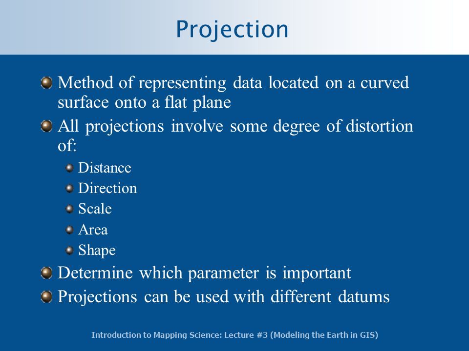 Projection Method of representing data located on a curved surface onto a flat plane. All projections involve some degree of distortion of: