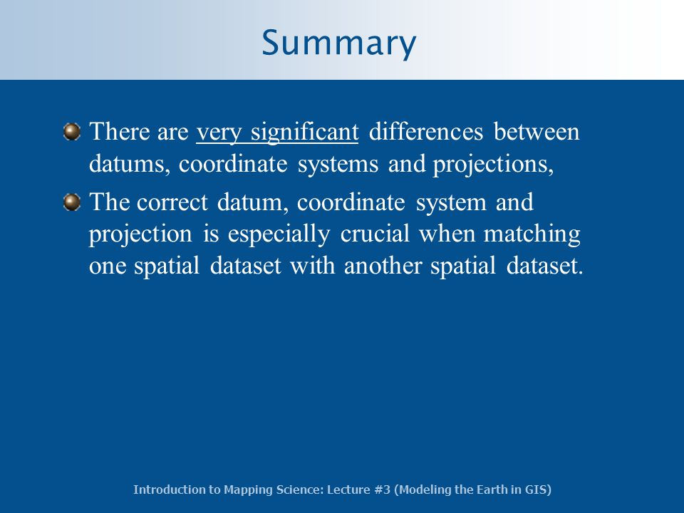 Summary There are very significant differences between datums, coordinate systems and projections,