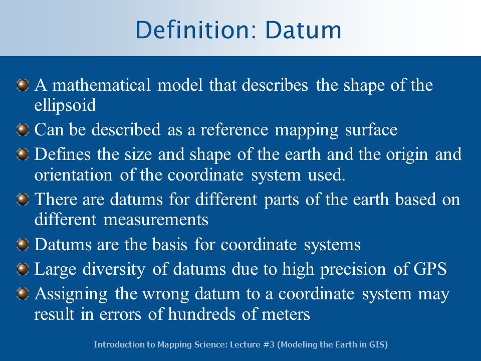 Definition: Datum A mathematical model that describes the shape of the ellipsoid. Can be described as a reference mapping surface.