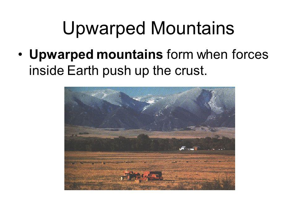 Upwarped Mountains Upwarped mountains form when forces inside Earth push up the crust.