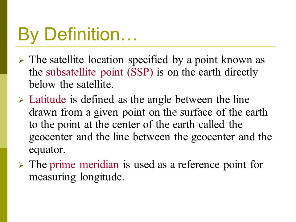 By Definition… The satellite location specified by a point known as the subsatellite point (SSP) is on the earth directly below the satellite.