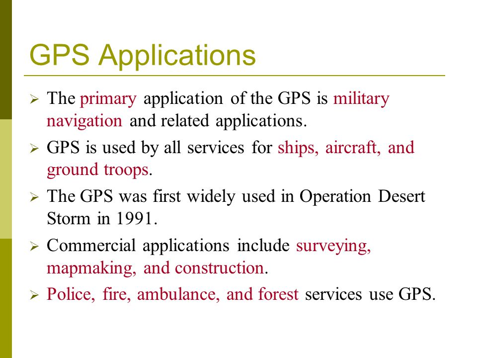 GPS Applications The primary application of the GPS is military navigation and related applications.