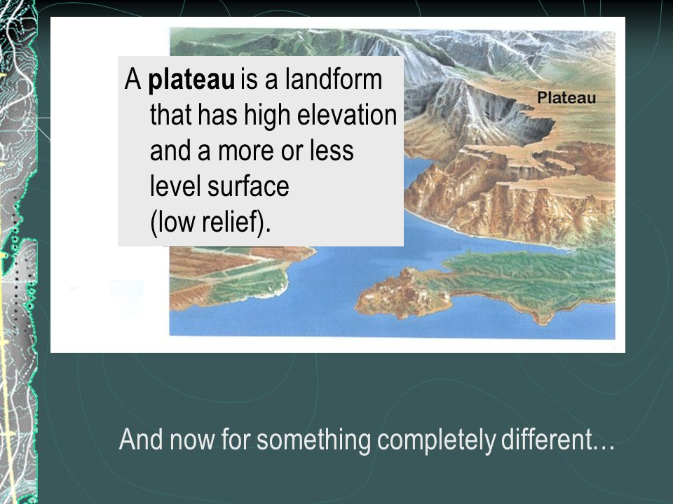 A plateau is a landform that has high elevation and a more or less level surface (low relief).