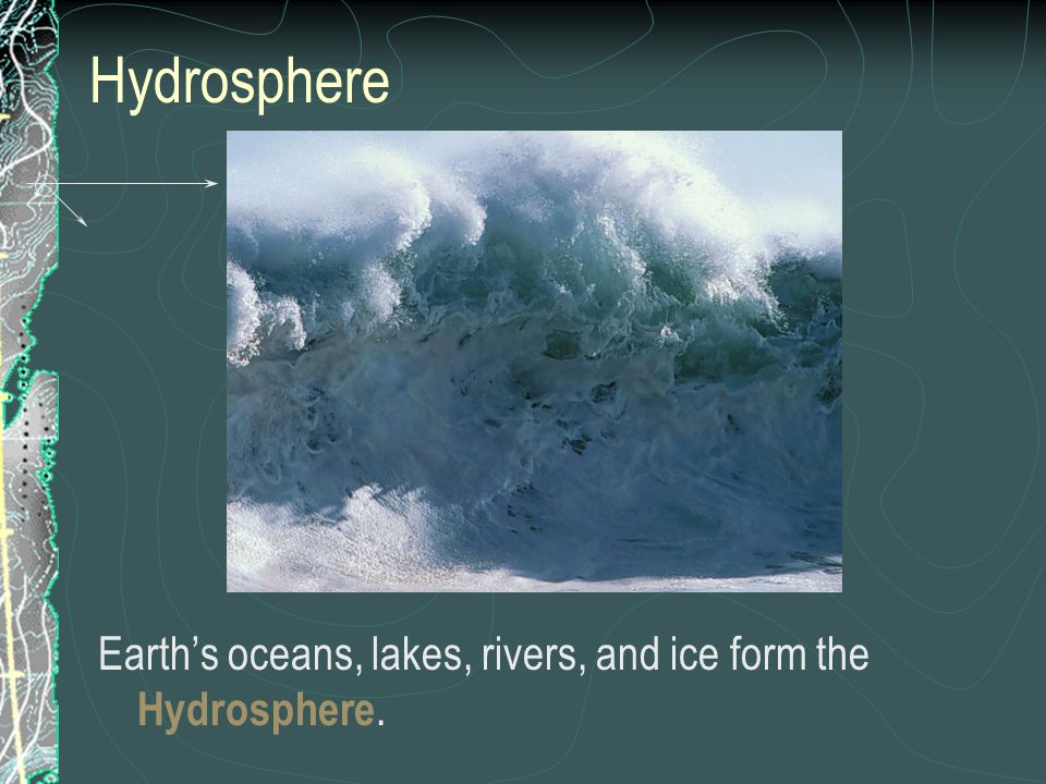 Hydrosphere Earth's oceans, lakes, rivers, and ice form the Hydrosphere.