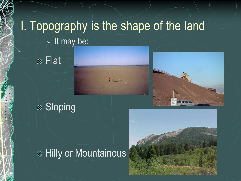 I. Topography is the shape of the land