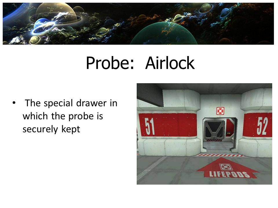 Probe: Airlock The special drawer in which the probe is securely kept