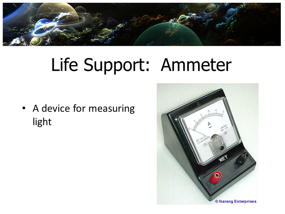 Life Support: Ammeter A device for measuring light