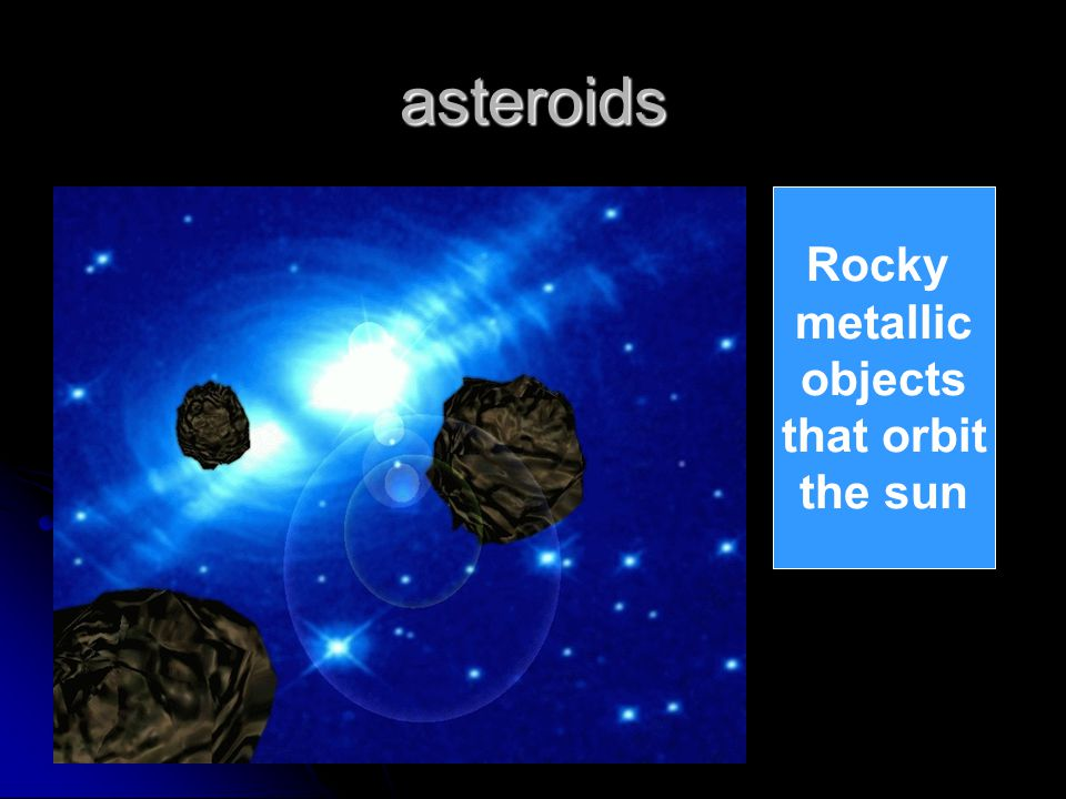 asteroids Rocky metallic objects that orbit the sun