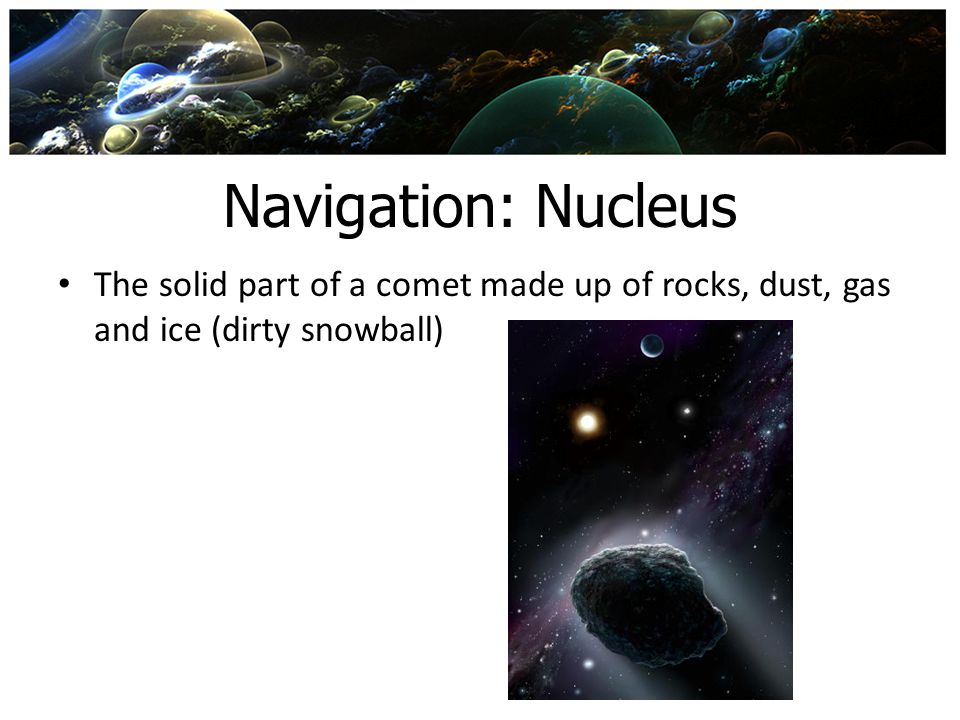 Navigation: Nucleus The solid part of a comet made up of rocks, dust, gas and ice (dirty snowball)