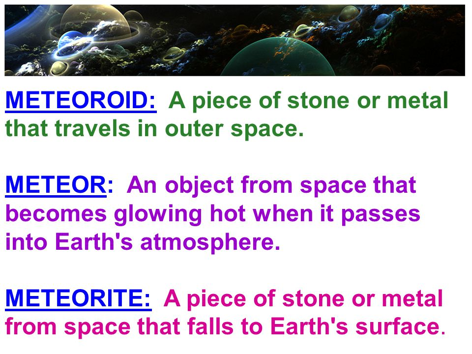 METEOROID: A piece of stone or metal that travels in outer space.