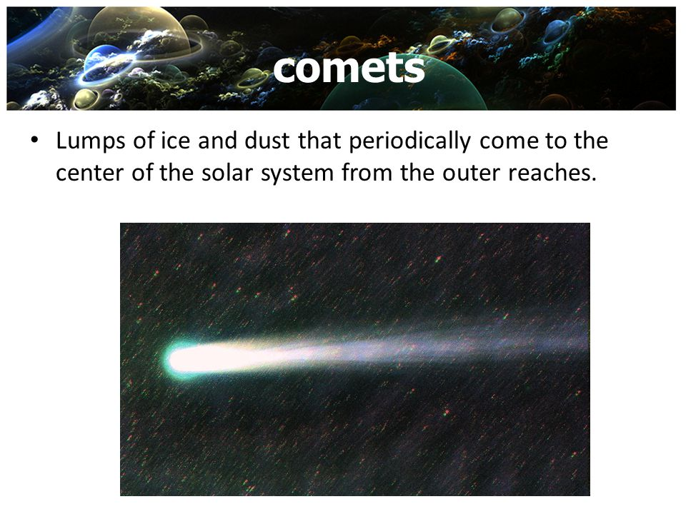 comets Lumps of ice and dust that periodically come to the center of the solar system from the outer reaches.