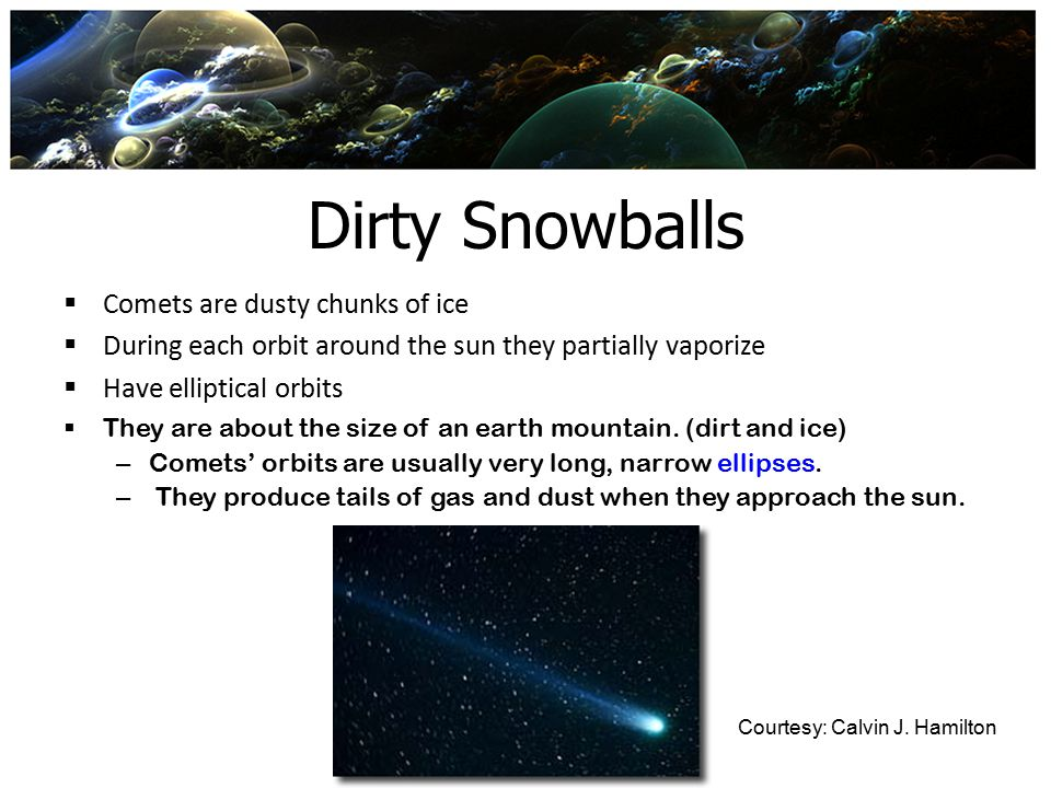 Dirty Snowballs Comets are dusty chunks of ice