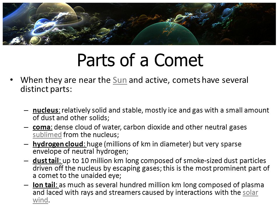 Parts of a Comet When they are near the Sun and active, comets have several distinct parts: