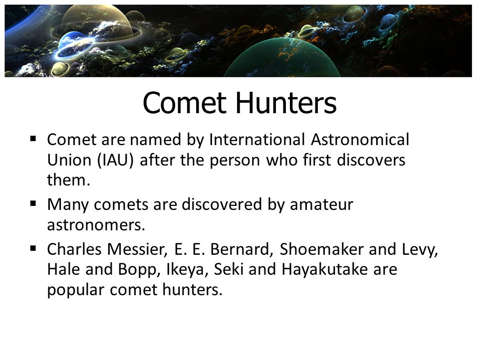 Comet Hunters Comet are named by International Astronomical Union (IAU) after the person who first discovers them.