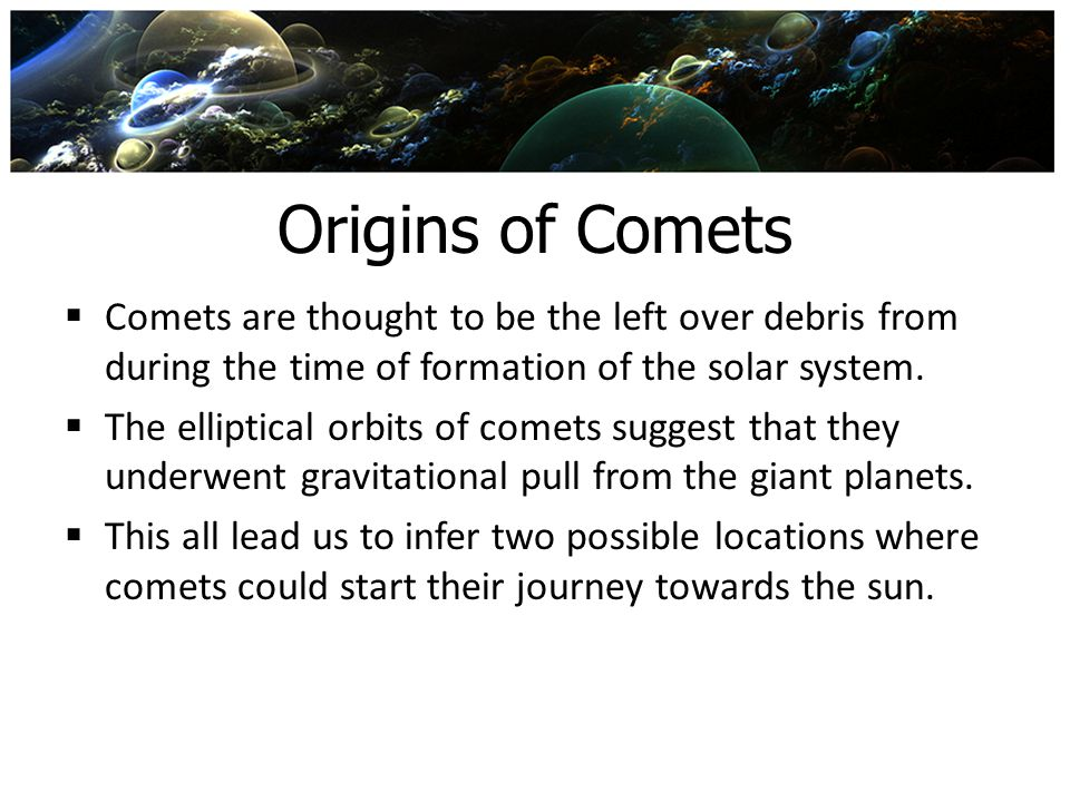 Origins of Comets Comets are thought to be the left over debris from during the time of formation of the solar system.