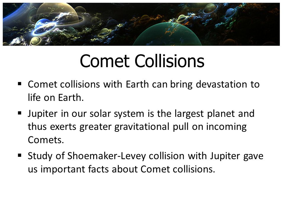 Comet Collisions Comet collisions with Earth can bring devastation to life on Earth.