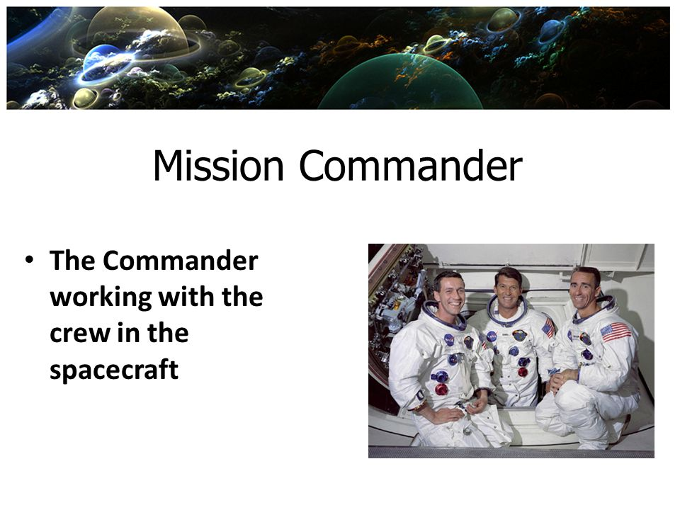 Mission Commander The Commander working with the crew in the spacecraft