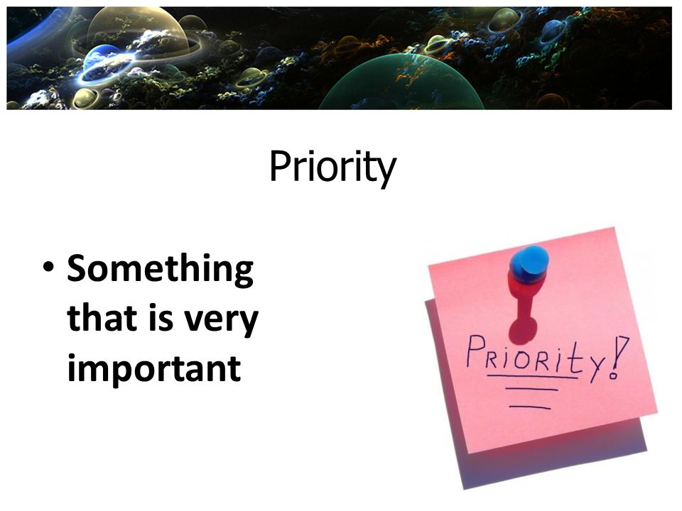 Priority Something that is very important