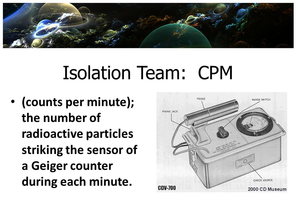 Isolation Team: CPM (counts per minute); the number of radioactive particles striking the sensor of a Geiger counter during each minute.