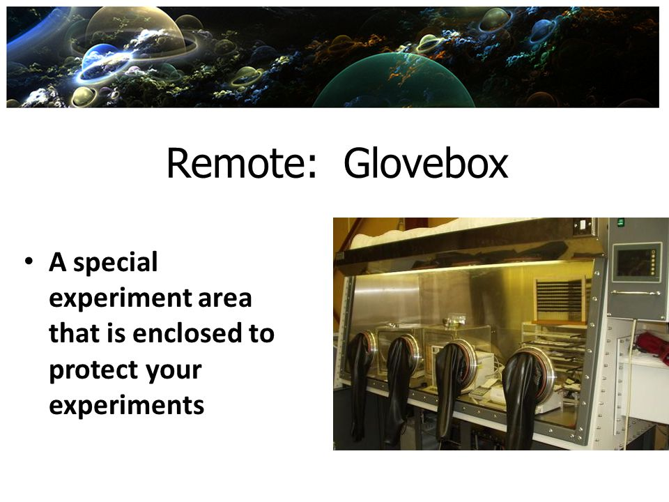 Remote: Glovebox A special experiment area that is enclosed to protect your experiments
