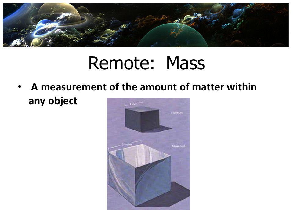 Remote: Mass A measurement of the amount of matter within any object