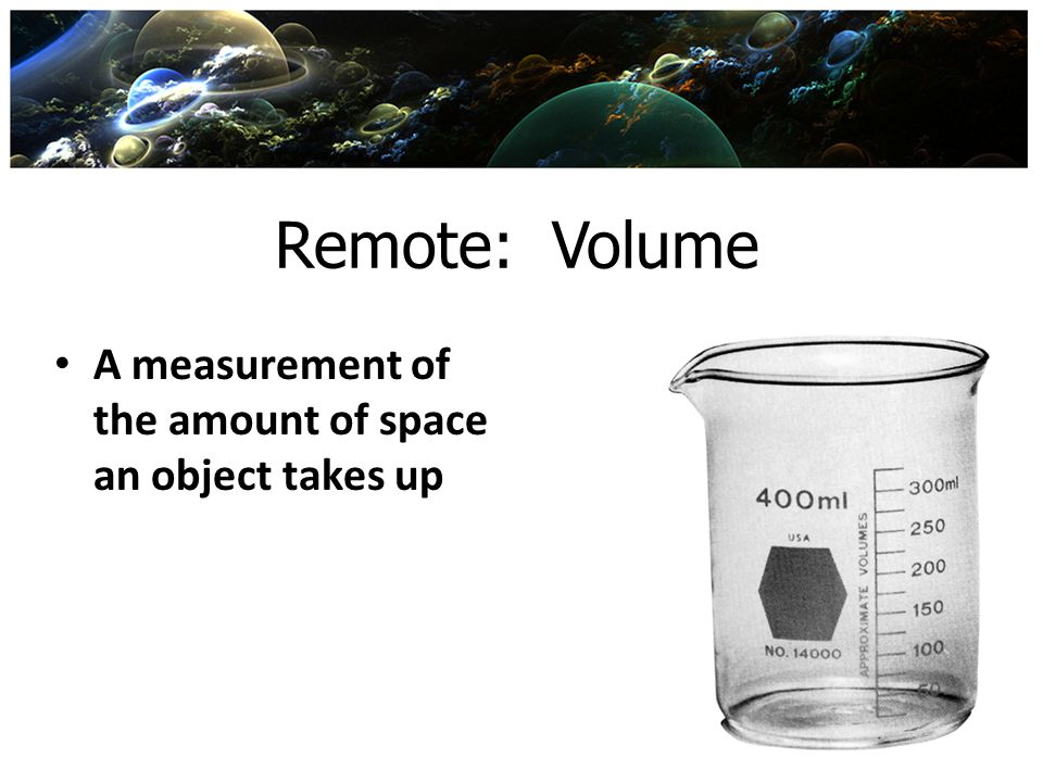 Remote: Volume A measurement of the amount of space an object takes up