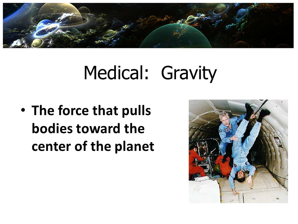 Medical: Gravity The force that pulls bodies toward the center of the planet