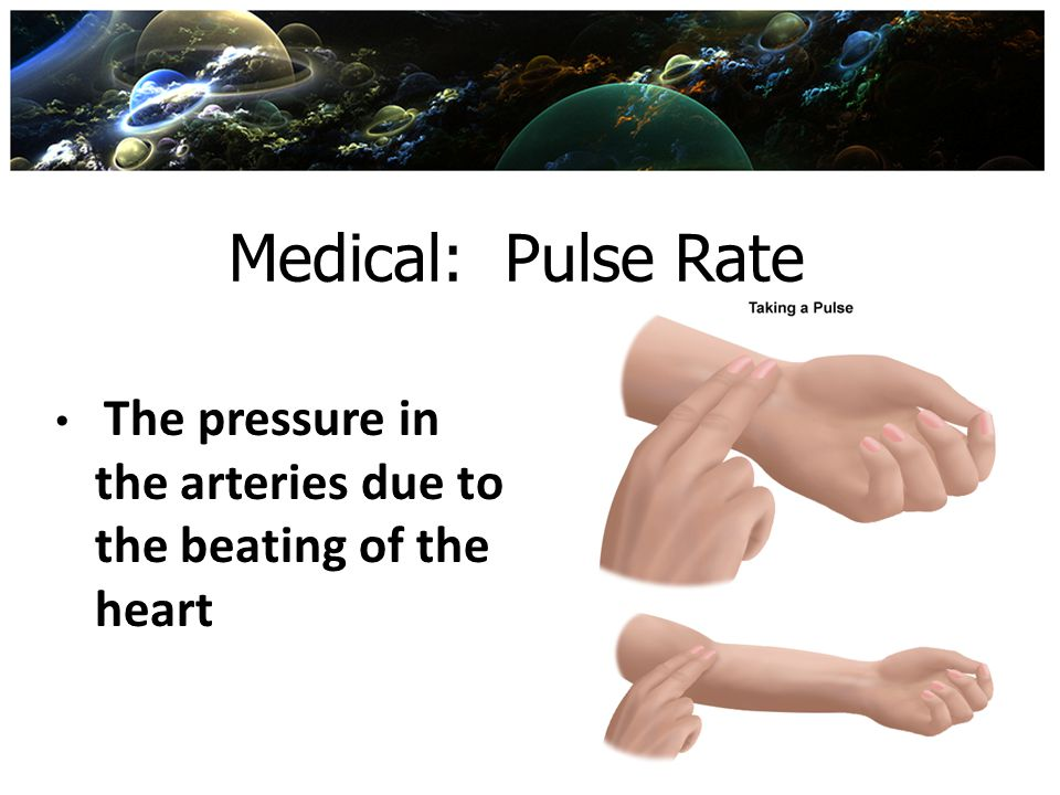 Medical: Pulse Rate The pressure in the arteries due to the beating of the heart