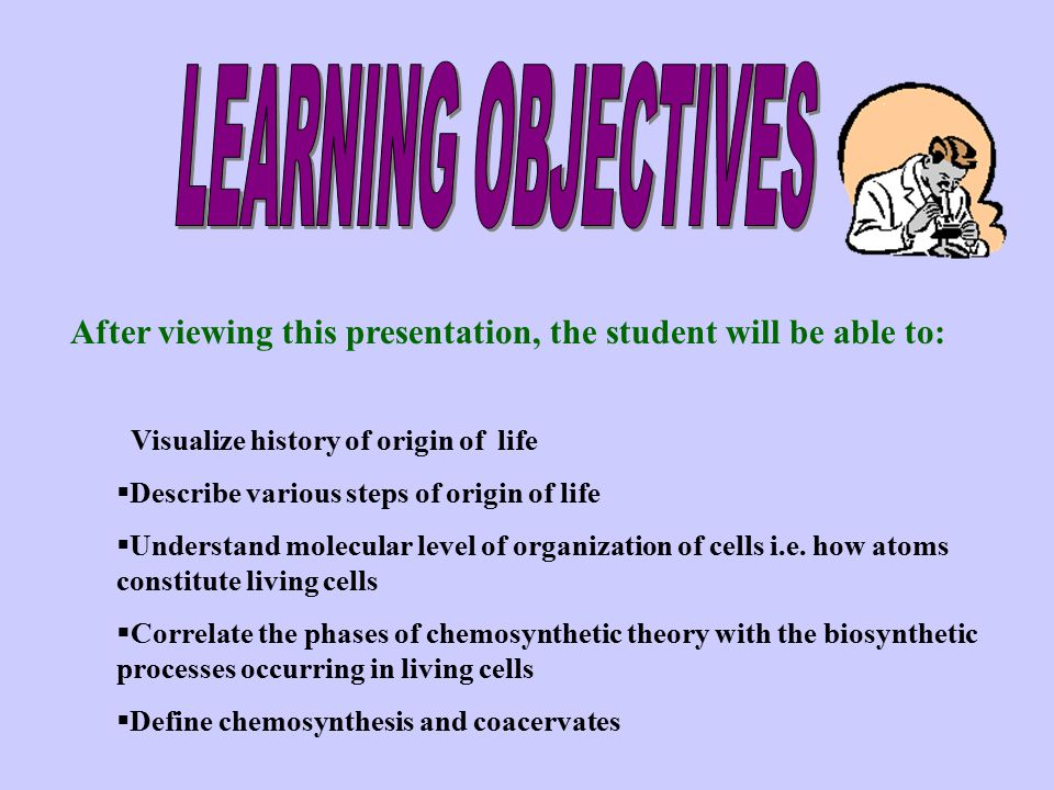 LEARNING OBJECTIVES After viewing this presentation, the student will be able to: Visualize history of origin of life.