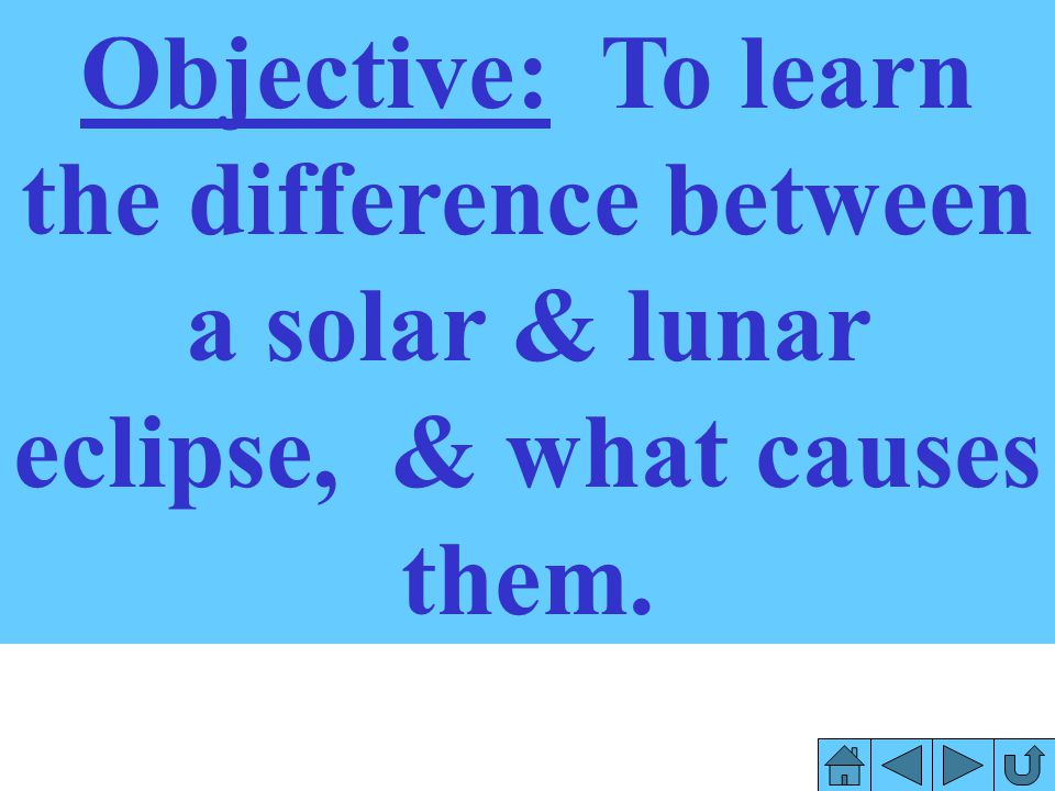 Objective: To learn the difference between a solar & lunar eclipse, & what causes them.