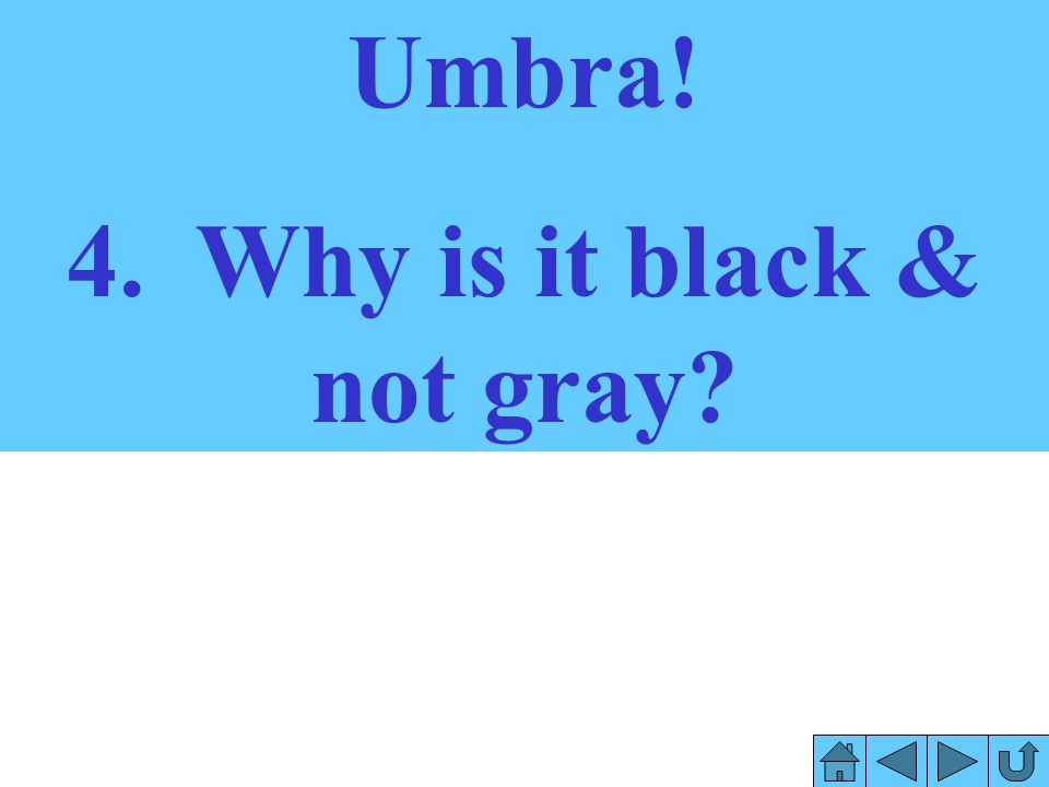 4. Why is it black & not gray