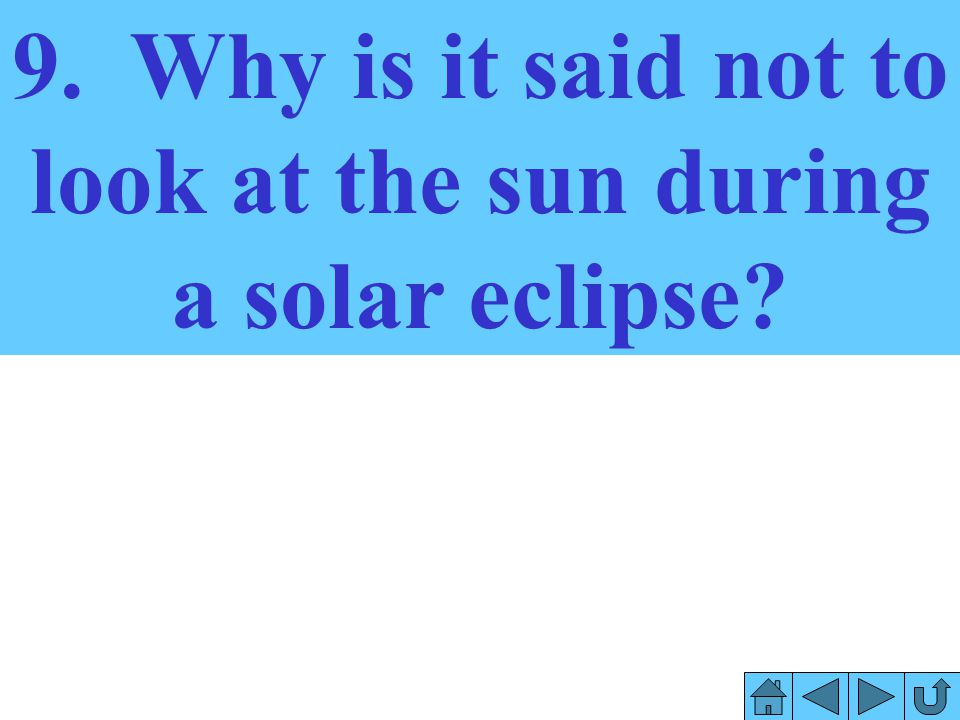 9. Why is it said not to look at the sun during a solar eclipse
