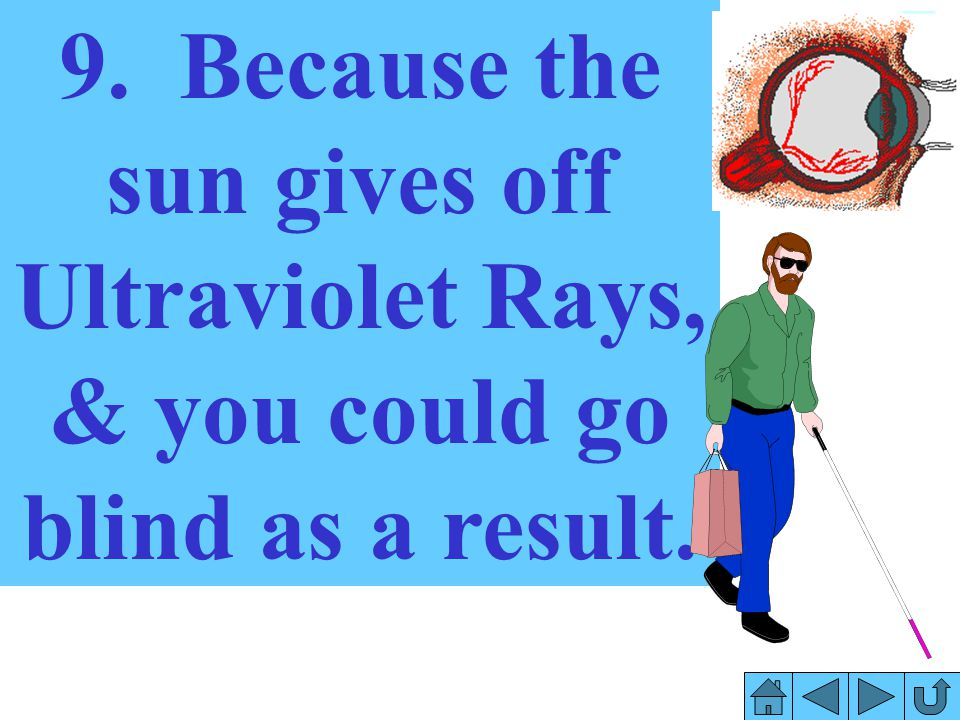 9. Because the sun gives off Ultraviolet Rays, & you could go blind as a result.