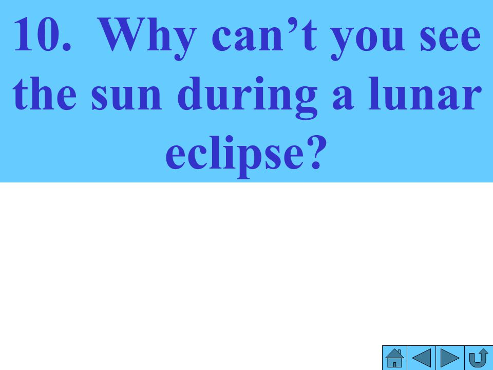 10. Why can't you see the sun during a lunar eclipse