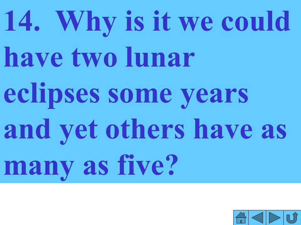 14. Why is it we could have two lunar eclipses some years and yet others have as many as five