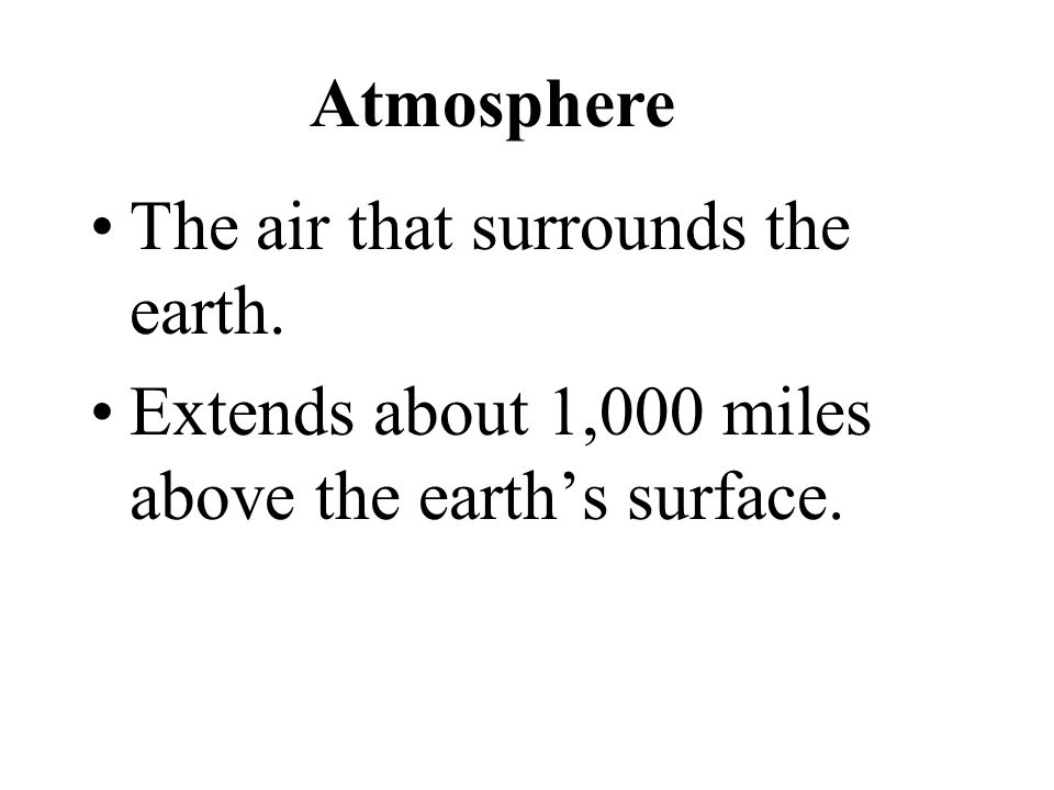 Atmosphere The air that surrounds the earth. Extends about 1,000 miles above the earth's surface.