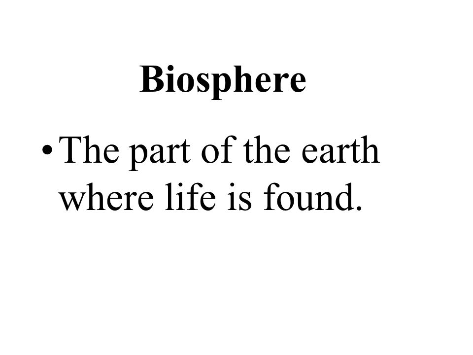 Biosphere The part of the earth where life is found.