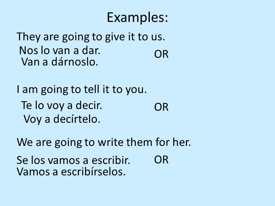 Examples: They are going to give it to us. OR I am going to tell it to you. We are going to write them for her.
