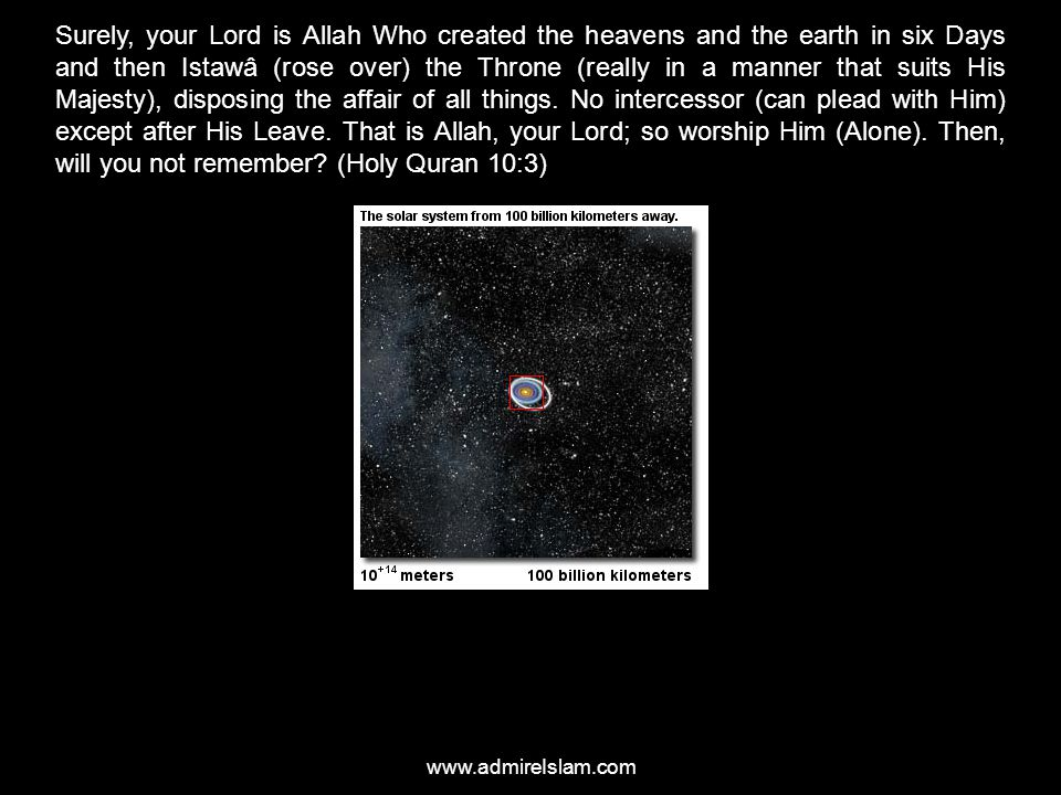 Surely, your Lord is Allah Who created the heavens and the earth in six Days and then Istawâ (rose over) the Throne (really in a manner that suits His Majesty), disposing the affair of all things. No intercessor (can plead with Him) except after His Leave. That is Allah, your Lord; so worship Him (Alone). Then, will you not remember (Holy Quran 10:3)