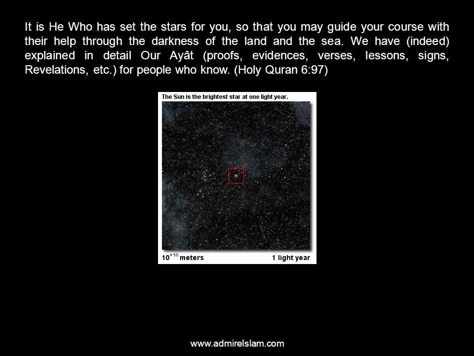 It is He Who has set the stars for you, so that you may guide your course with their help through the darkness of the land and the sea. We have (indeed) explained in detail Our Ayât (proofs, evidences, verses, lessons, signs, Revelations, etc.) for people who know. (Holy Quran 6:97)