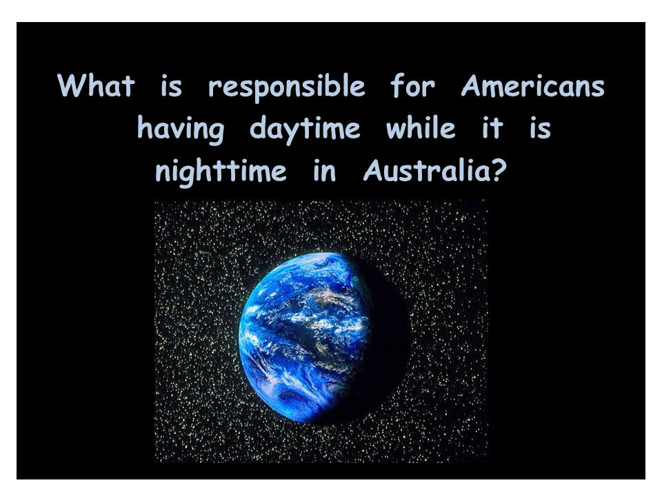 What is responsible for Americans having daytime while it is nighttime in Australia