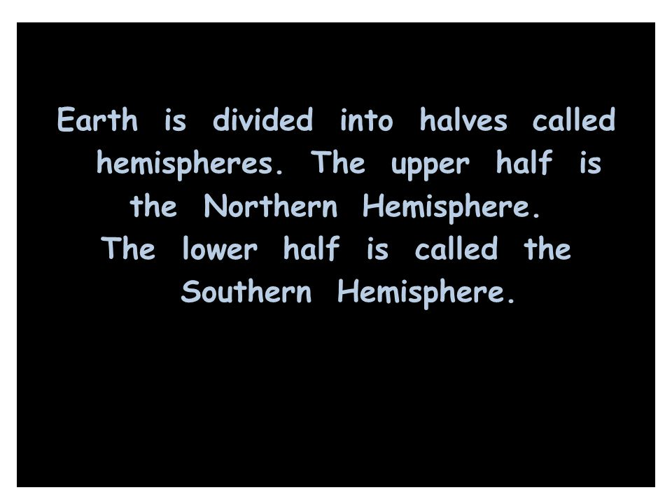 Earth is divided into halves called hemispheres
