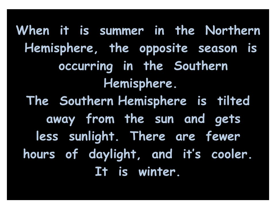 When it is summer in the Northern Hemisphere, the opposite season is occurring in the Southern Hemisphere.