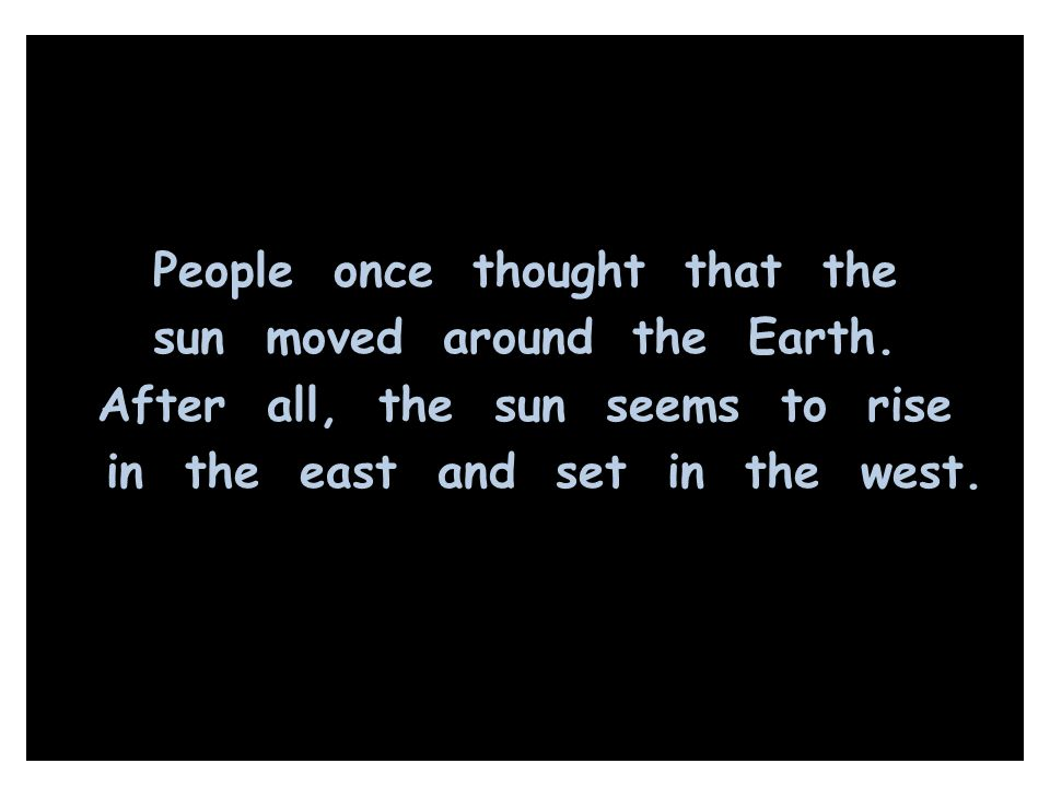 People once thought that the sun moved around the Earth